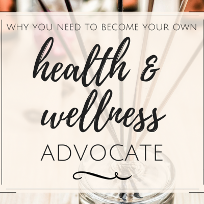 Why You Need to Become Your Own Health & Wellness Advocate